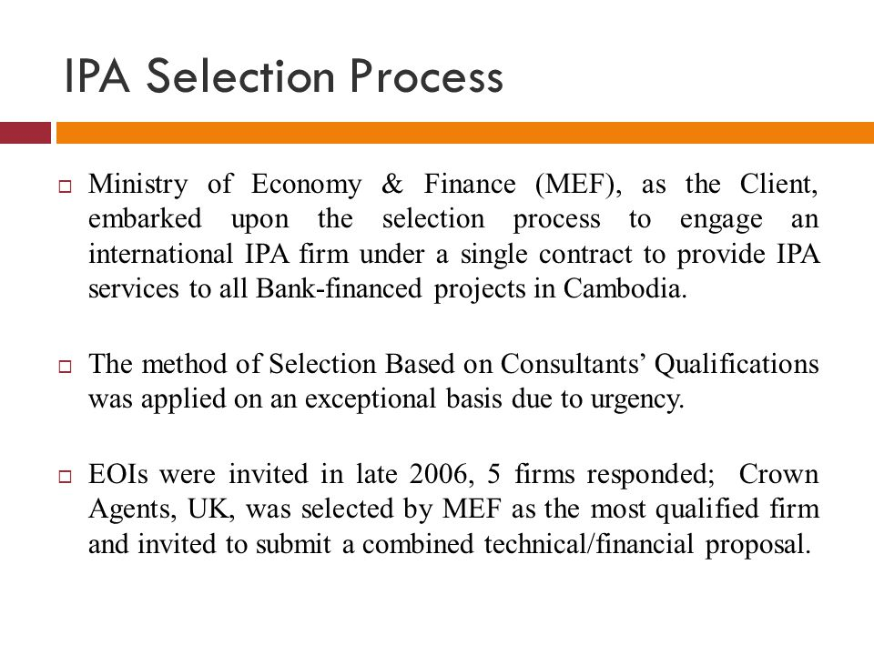 IPA Selection Process  Ministry of Economy & Finance (MEF), as the Client, embarked upon the selection process to engage an international IPA firm un