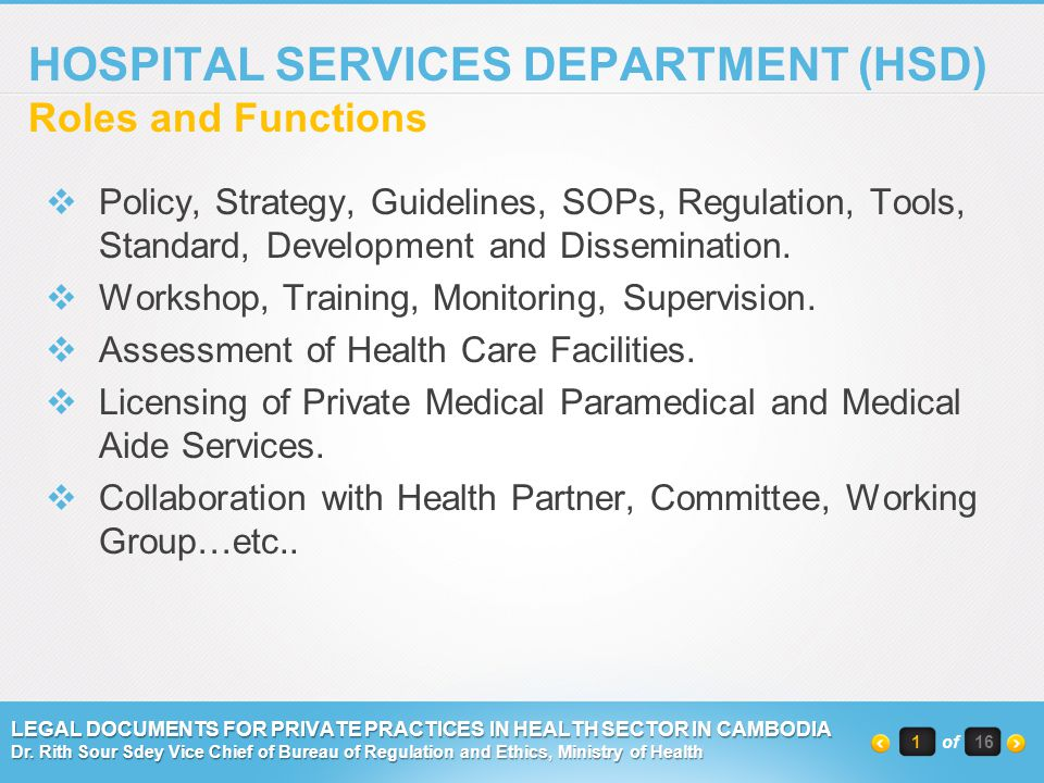 SIX OFFICES UNDER HSD  Bureau of Hospital Services ( BHS )  Quality Assurance Office ( QAO )  Bureau of Medical Laboratory Services (BMLS)  Bureau of Nursing and Midwifery  Bureau of Mental Health  Bureau of Regulation and Ethic 2of 16 LEGAL DOCUMENTS FOR PRIVATE PRACTICES IN HEALTH SECTOR IN CAMBODIA Dr.