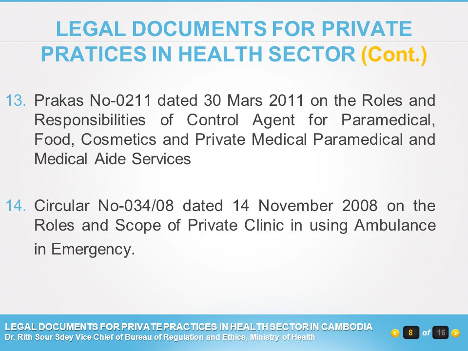 CATEGORIES OF PRIVATE MEDICAL, PARAMEDICAL AND MEDICAL AIDE SERVICES (Cont.) Out-Patient Department - Pregnancy Consultation Cabinet-Ophtalmology Consultation Cabinet -Nursing Care Cabinet-Ear-Nose-Throat Consultation Cabinet -Physiotherapy Cabinet-Dermatology Consultation Cabinet -Medical Consultation Cabinet-Mental Health Consultation Cabinet -Dental Consultation Cabinet-Hospital Representative Cabinet 9of 16 LEGAL DOCUMENTS FOR PRIVATE PRACTICES IN HEALTH SECTOR IN CAMBODIA Dr.