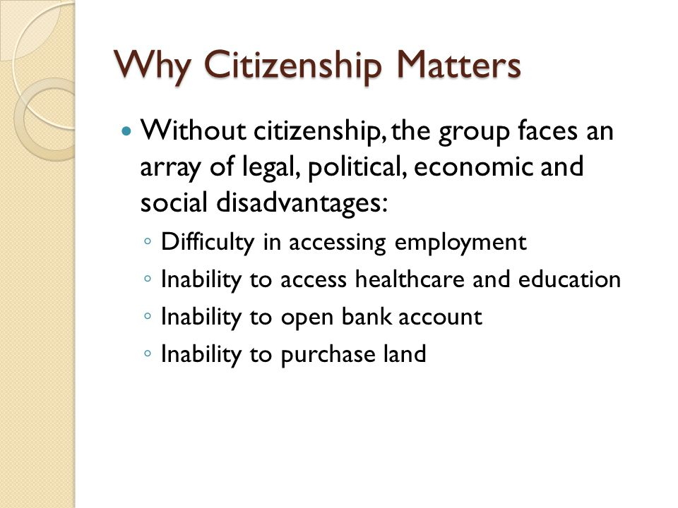 Why Citizenship Matters Without citizenship, the group faces an array of legal, political, economic and social disadvantages: ◦ Difficulty in accessing employment ◦ Inability to access healthcare and education ◦ Inability to open bank account ◦ Inability to purchase land