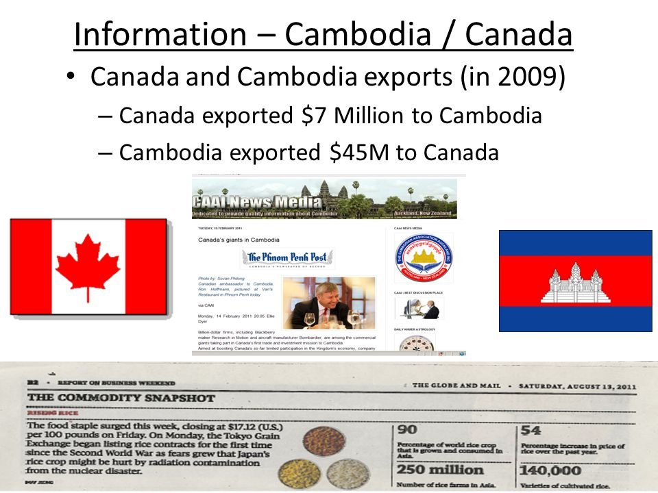 Information – Cambodia / Canada Canada and Cambodia exports (in 2009) – Canada exported $7 Million to Cambodia – Cambodia exported $45M to Canada