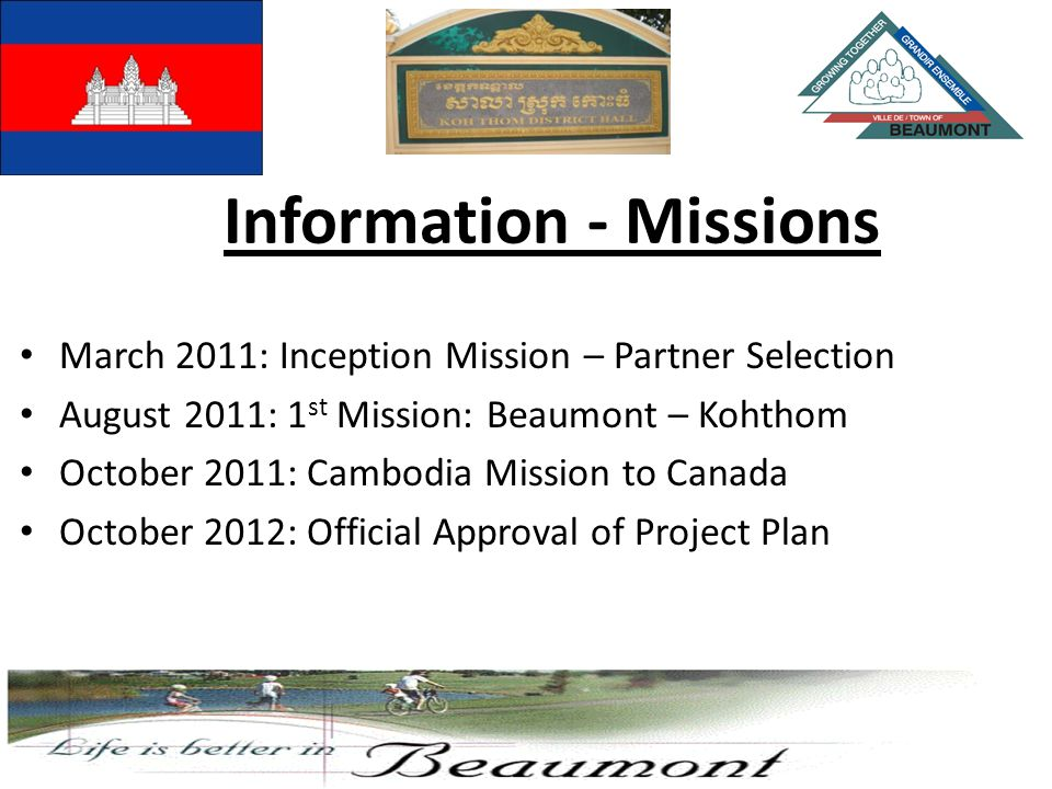 March 2011: Inception Mission – Partner Selection August 2011: 1 st Mission: Beaumont – Kohthom October 2011: Cambodia Mission to Canada October 2012: Official Approval of Project Plan Information - Missions