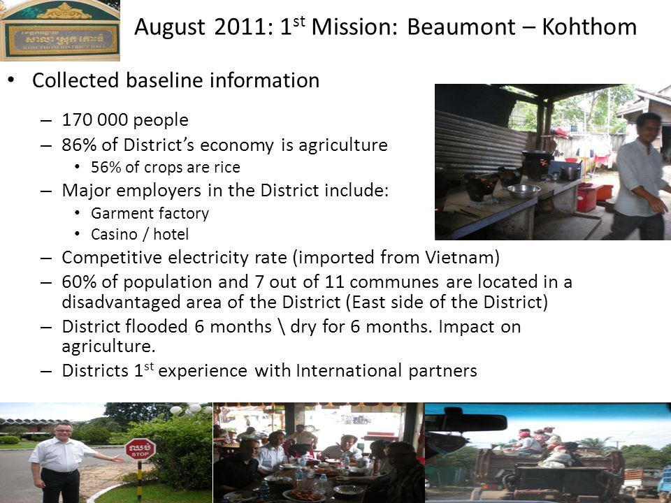 Collected baseline information – 170 000 people – 86% of District's economy is agriculture 56% of crops are rice – Major employers in the District include: Garment factory Casino / hotel – Competitive electricity rate (imported from Vietnam) – 60% of population and 7 out of 11 communes are located in a disadvantaged area of the District (East side of the District) – District flooded 6 months \ dry for 6 months.