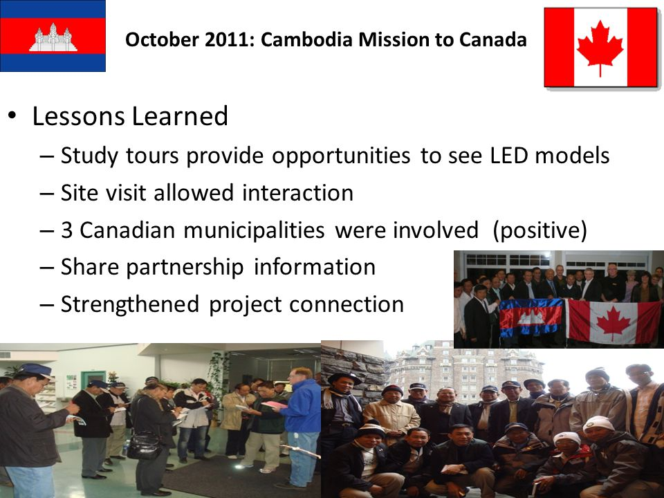 October 2011: Cambodia Mission to Canada Lessons Learned – Study tours provide opportunities to see LED models – Site visit allowed interaction – 3 Canadian municipalities were involved (positive) – Share partnership information – Strengthened project connection