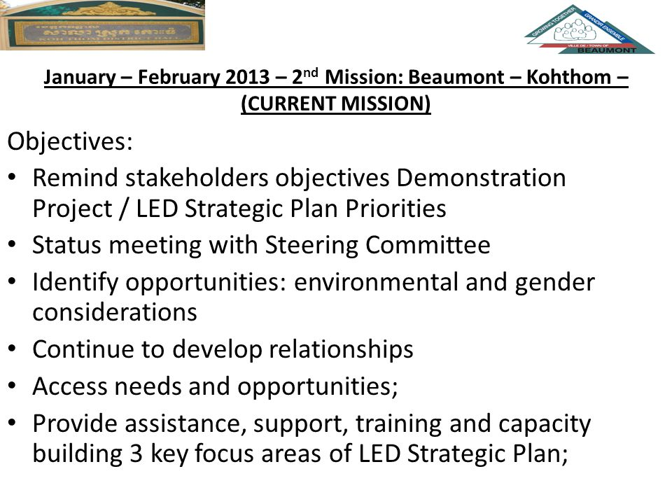 January – February 2013 – 2 nd Mission: Beaumont – Kohthom – (CURRENT MISSION) Objectives: Remind stakeholders objectives Demonstration Project / LED Strategic Plan Priorities Status meeting with Steering Committee Identify opportunities: environmental and gender considerations Continue to develop relationships Access needs and opportunities; Provide assistance, support, training and capacity building 3 key focus areas of LED Strategic Plan;
