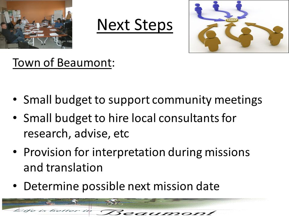 Next Steps Town of Beaumont: Small budget to support community meetings Small budget to hire local consultants for research, advise, etc Provision for interpretation during missions and translation Determine possible next mission date