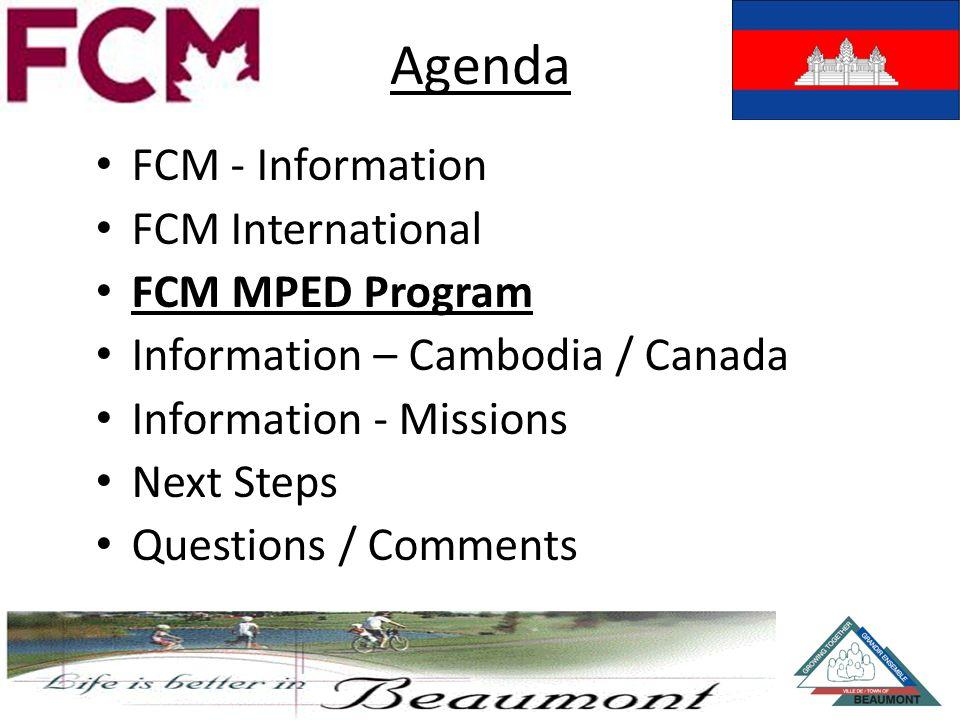 Agenda FCM - Information FCM International FCM MPED Program Information – Cambodia / Canada Information - Missions Next Steps Questions / Comments