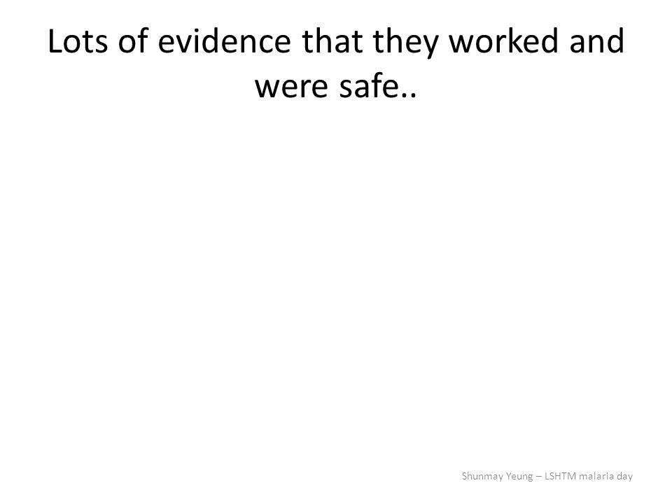Lots of evidence that they worked and were safe.. Shunmay Yeung – LSHTM malaria day