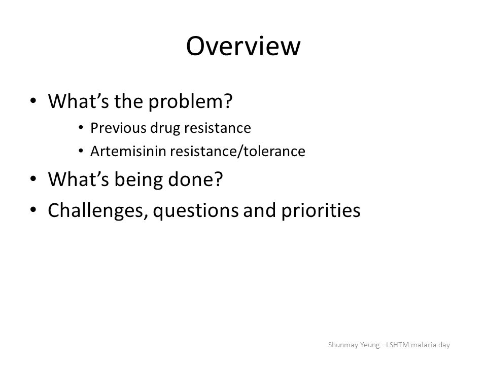 Overview What's the problem? Previous drug resistance Artemisinin resistance/tolerance What's being done? Challenges, questions and priorities Shunmay