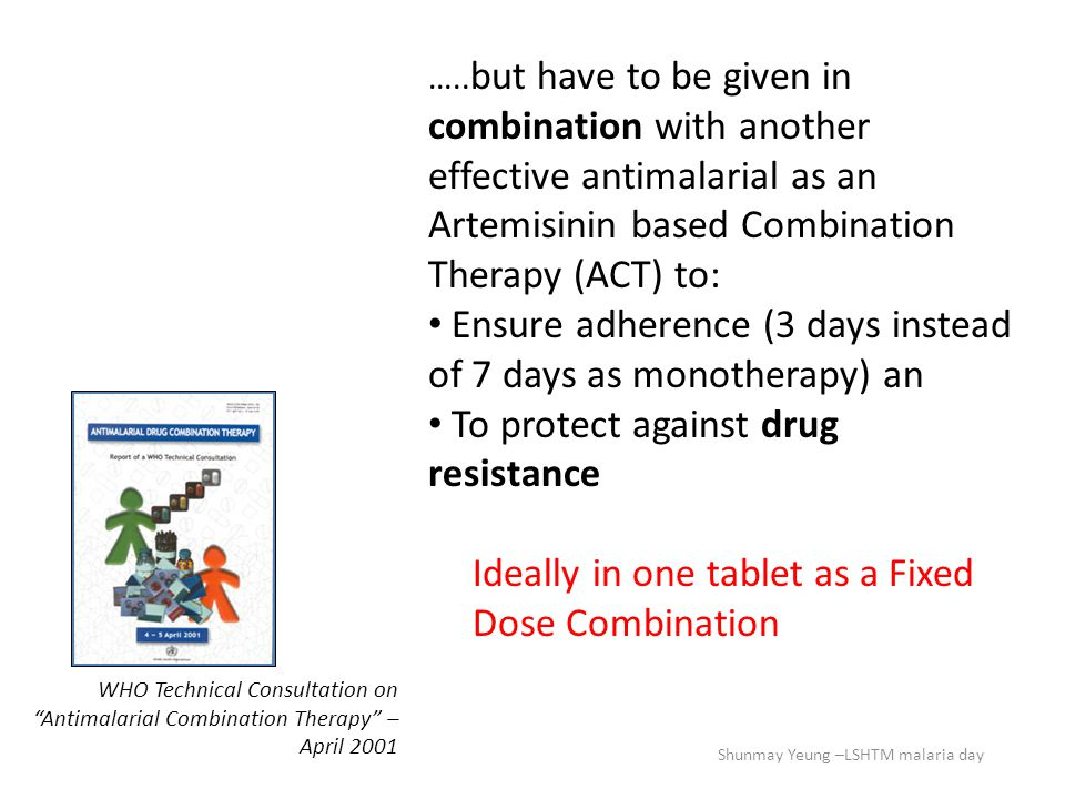 "WHO Technical Consultation on ""Antimalarial Combination Therapy"" – April 2001 ….. but have to be given in combination with another effective antimalar"