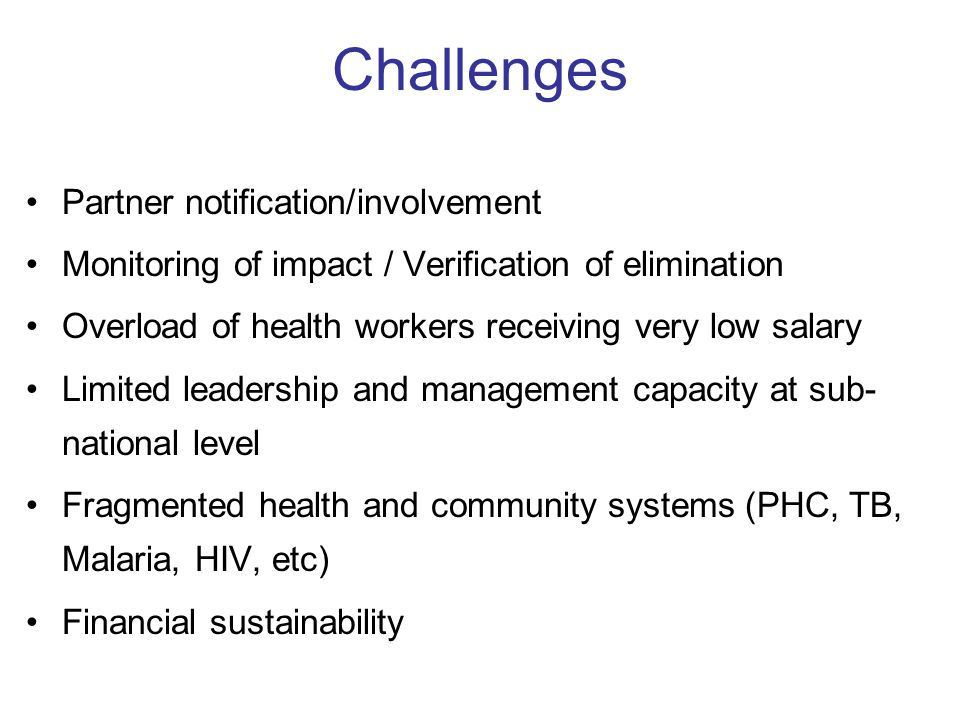 Challenges Partner notification/involvement Monitoring of impact / Verification of elimination Overload of health workers receiving very low salary Limited leadership and management capacity at sub- national level Fragmented health and community systems (PHC, TB, Malaria, HIV, etc) Financial sustainability