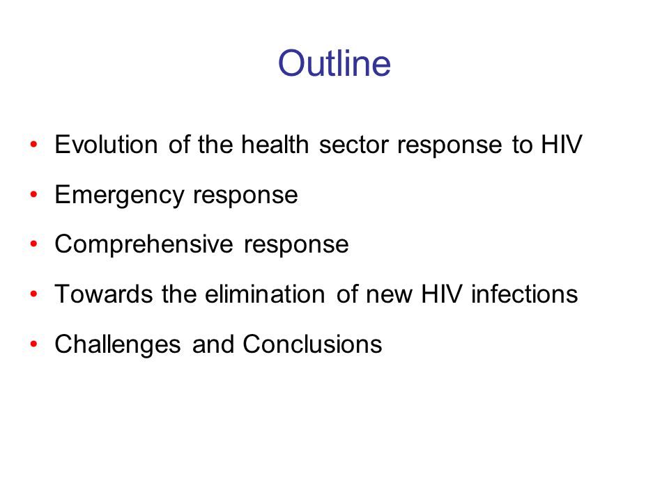 Outline Evolution of the health sector response to HIV Emergency response Comprehensive response Towards the elimination of new HIV infections Challenges and Conclusions