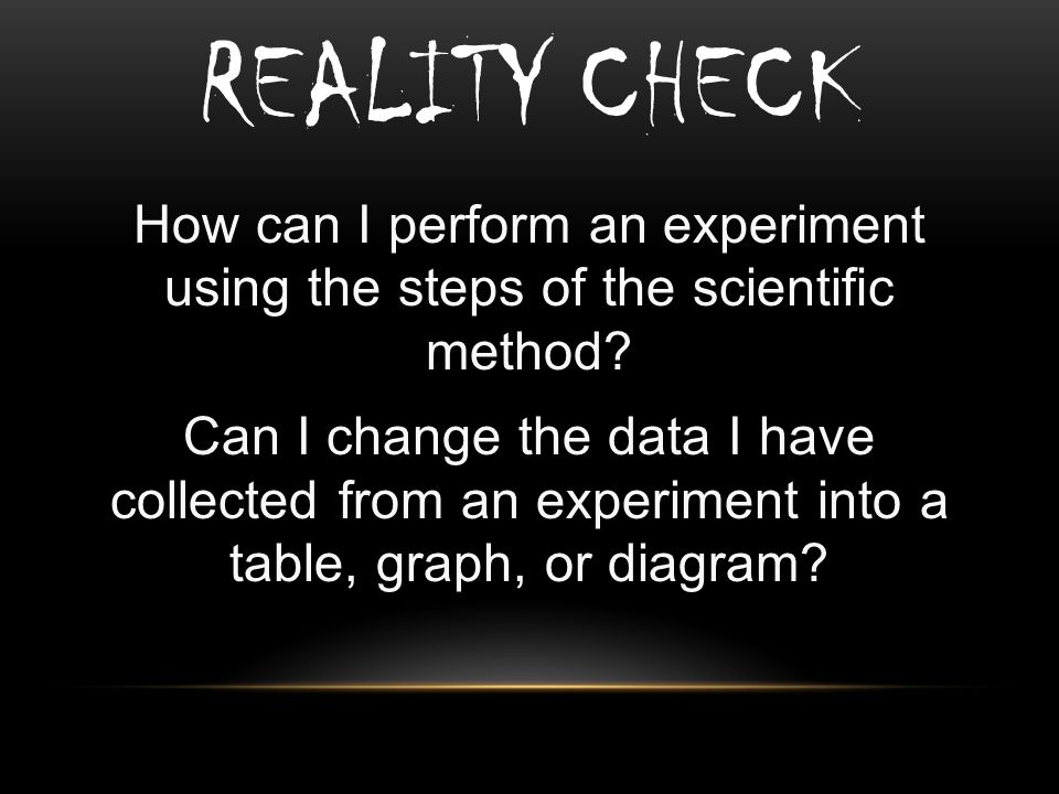 REALITY CHECK How can I perform an experiment using the steps of the scientific method.