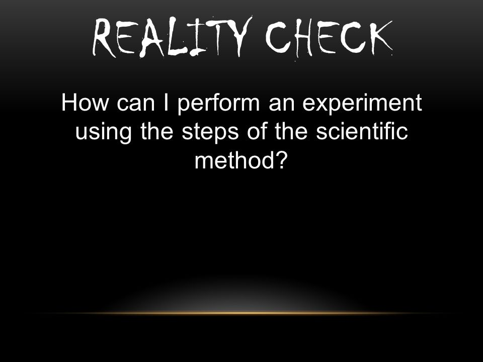REALITY CHECK How can I perform an experiment using the steps of the scientific method?