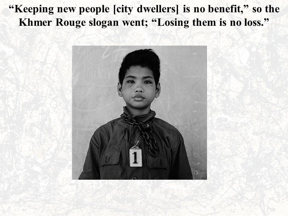 """""""Keeping new people [city dwellers] is no benefit,"""" so the Khmer Rouge slogan went; """"Losing them is no loss."""""""