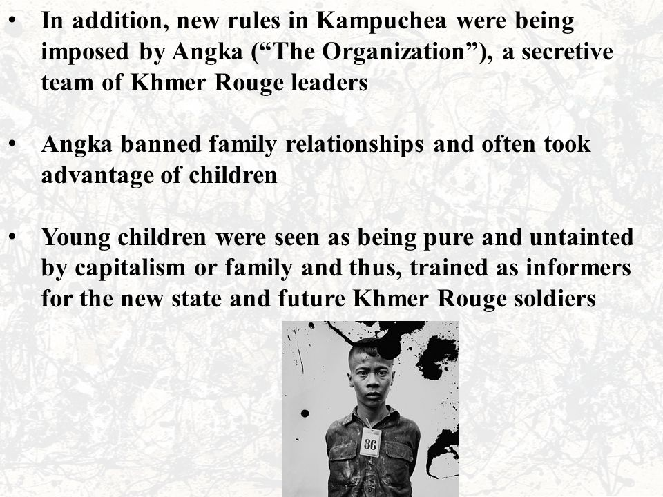 """In addition, new rules in Kampuchea were being imposed by Angka (""""The Organization""""), a secretive team of Khmer Rouge leaders Angka banned family rela"""