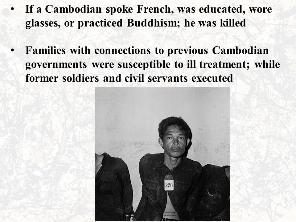If a Cambodian spoke French, was educated, wore glasses, or practiced Buddhism; he was killed Families with connections to previous Cambodian governments were susceptible to ill treatment; while former soldiers and civil servants executed