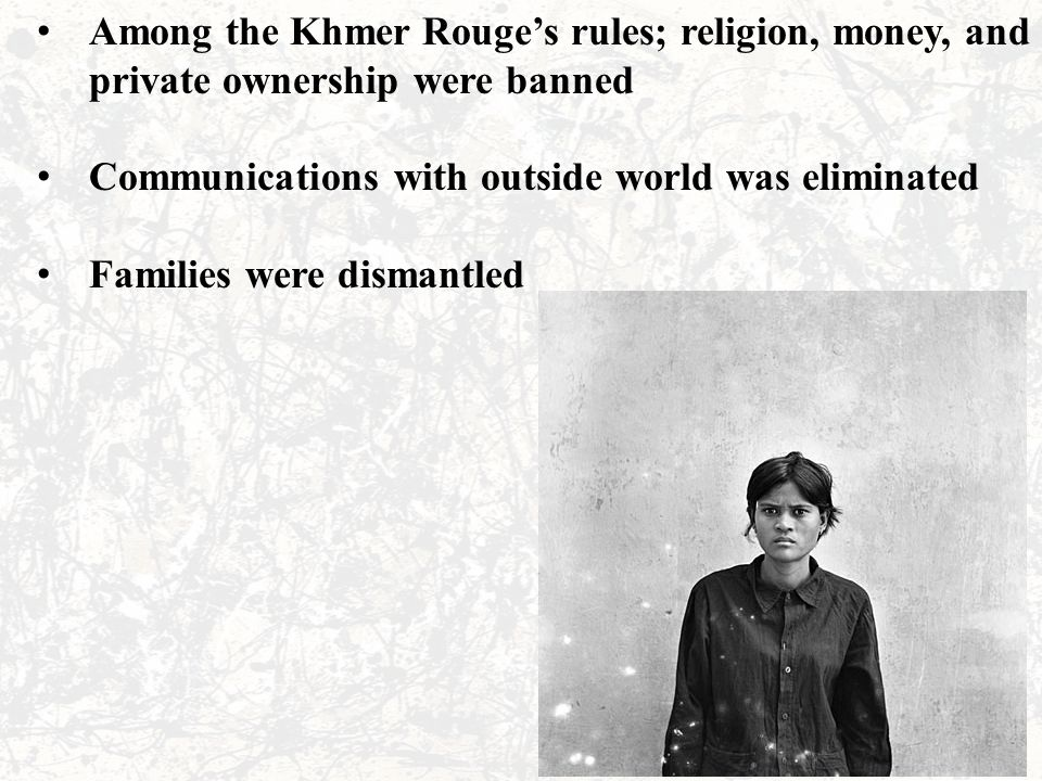 Among the Khmer Rouge's rules; religion, money, and private ownership were banned Communications with outside world was eliminated Families were disma