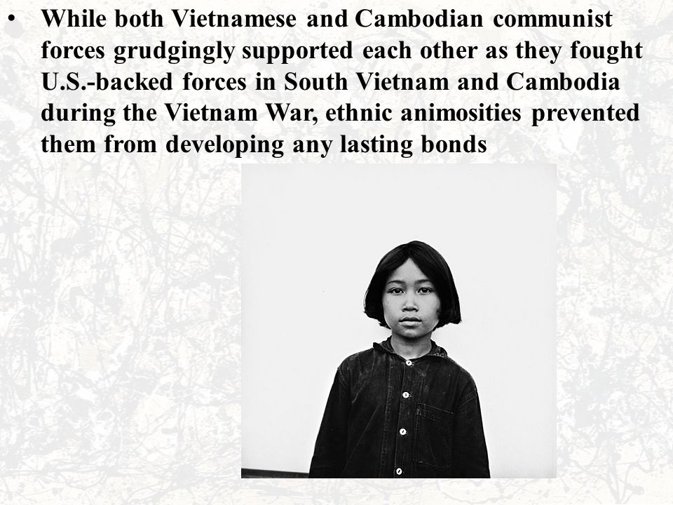 While both Vietnamese and Cambodian communist forces grudgingly supported each other as they fought U.S.-backed forces in South Vietnam and Cambodia during the Vietnam War, ethnic animosities prevented them from developing any lasting bonds