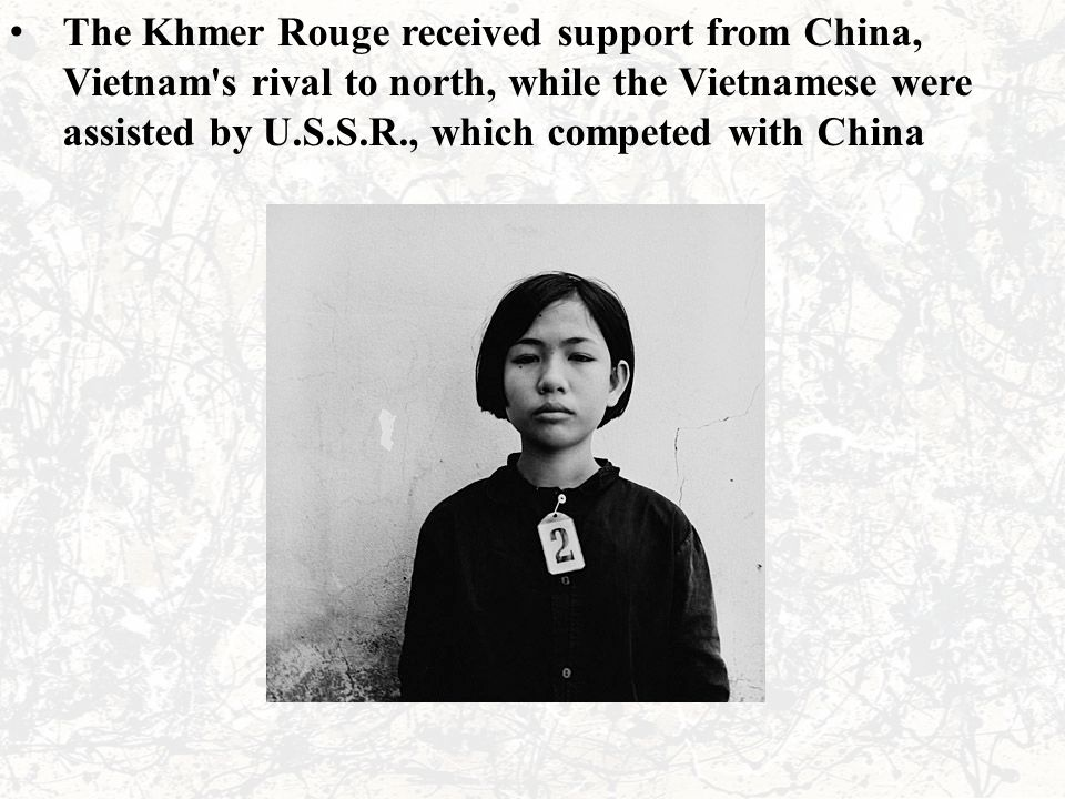 The Khmer Rouge received support from China, Vietnam's rival to north, while the Vietnamese were assisted by U.S.S.R., which competed with China