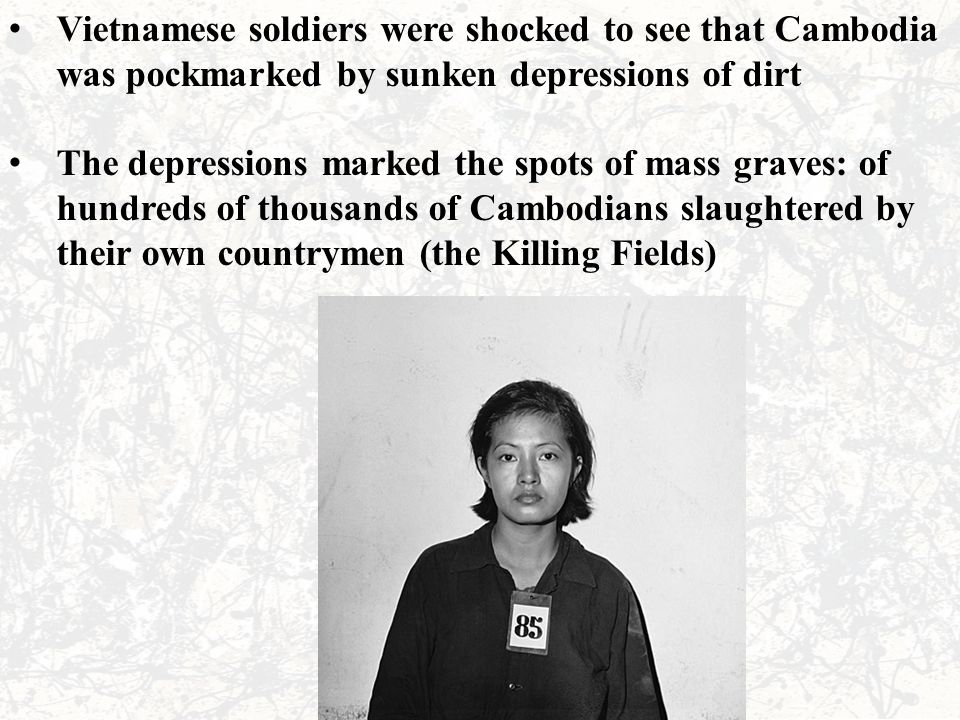 Vietnamese soldiers were shocked to see that Cambodia was pockmarked by sunken depressions of dirt The depressions marked the spots of mass graves: of hundreds of thousands of Cambodians slaughtered by their own countrymen (the Killing Fields)