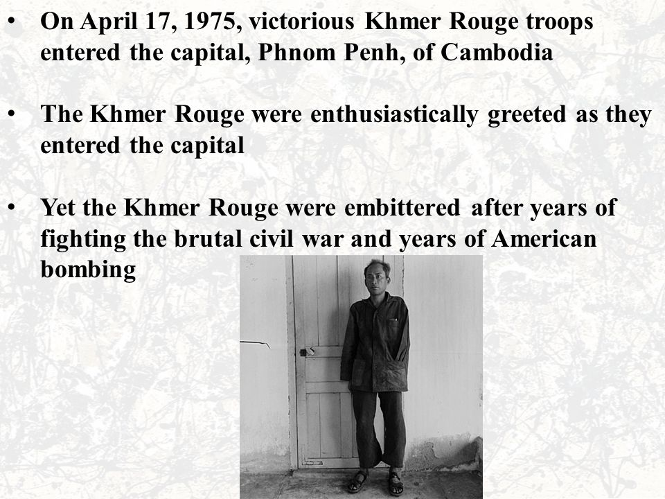 On April 17, 1975, victorious Khmer Rouge troops entered the capital, Phnom Penh, of Cambodia The Khmer Rouge were enthusiastically greeted as they entered the capital Yet the Khmer Rouge were embittered after years of fighting the brutal civil war and years of American bombing