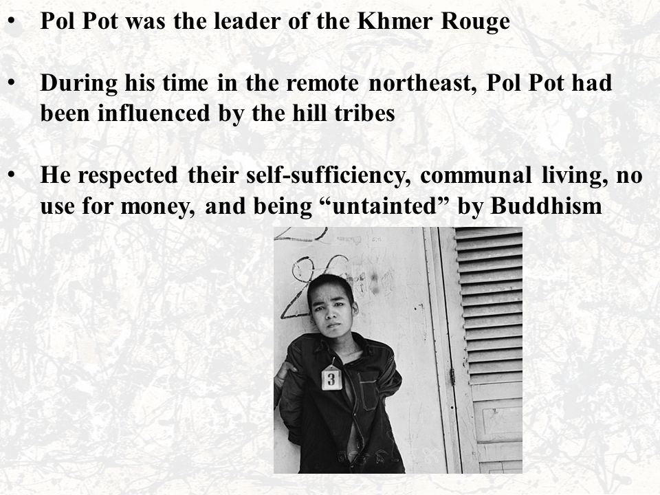 Pol Pot was the leader of the Khmer Rouge During his time in the remote northeast, Pol Pot had been influenced by the hill tribes He respected their self-sufficiency, communal living, no use for money, and being untainted by Buddhism