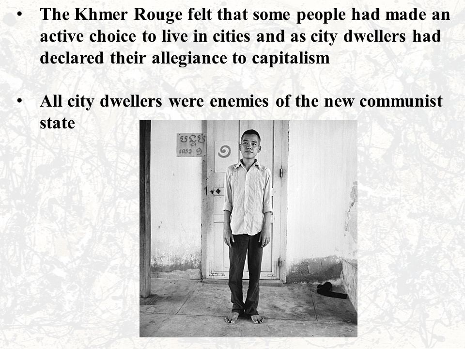 The Khmer Rouge felt that some people had made an active choice to live in cities and as city dwellers had declared their allegiance to capitalism All
