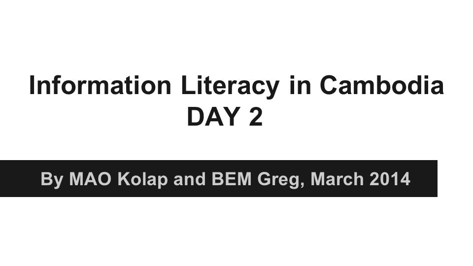 Information Literacy in Cambodia DAY 2 By MAO Kolap and BEM Greg, March 2014