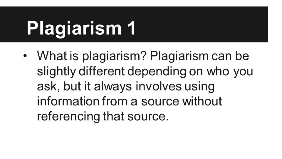 Plagiarism 1 What is plagiarism? Plagiarism can be slightly different depending on who you ask, but it always involves using information from a source