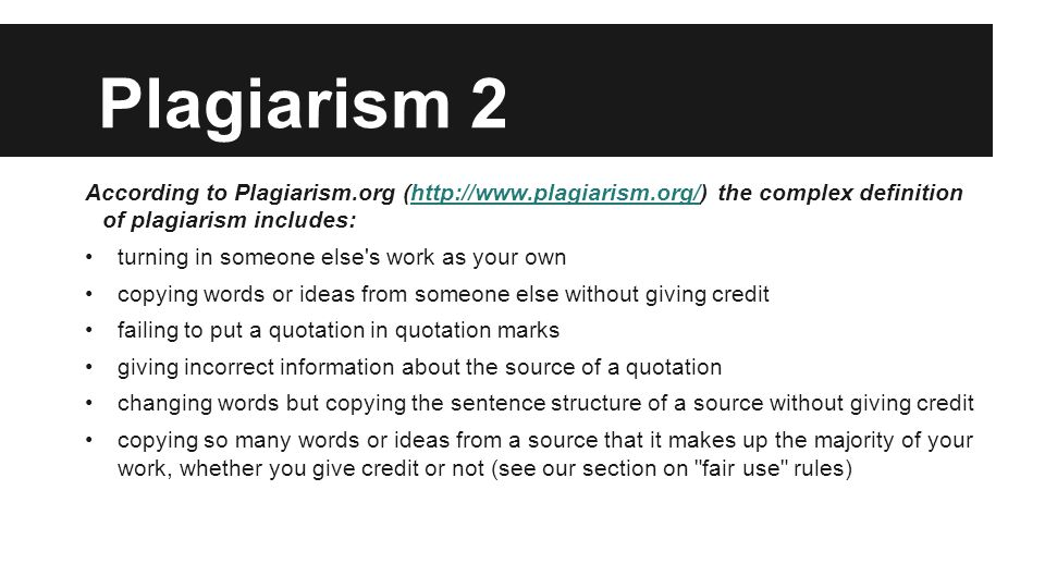 Plagiarism 2 According to Plagiarism.org (http://www.plagiarism.org/) the complex definition of plagiarism includes:http://www.plagiarism.org/ turning in someone else s work as your own copying words or ideas from someone else without giving credit failing to put a quotation in quotation marks giving incorrect information about the source of a quotation changing words but copying the sentence structure of a source without giving credit copying so many words or ideas from a source that it makes up the majority of your work, whether you give credit or not (see our section on fair use rules)