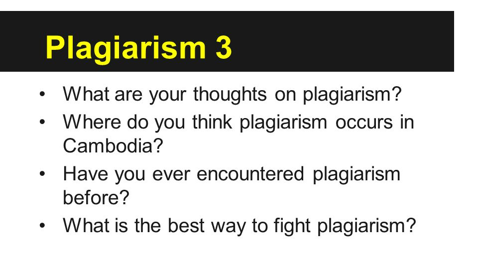 Plagiarism 3 What are your thoughts on plagiarism? Where do you think plagiarism occurs in Cambodia? Have you ever encountered plagiarism before? What