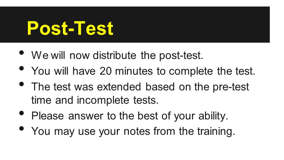 Post-Test We will now distribute the post-test. You will have 20 minutes to complete the test.