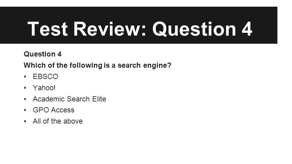 Test Review: Question 4 Question 4 Which of the following is a search engine? EBSCO Yahoo! Academic Search Elite GPO Access All of the above