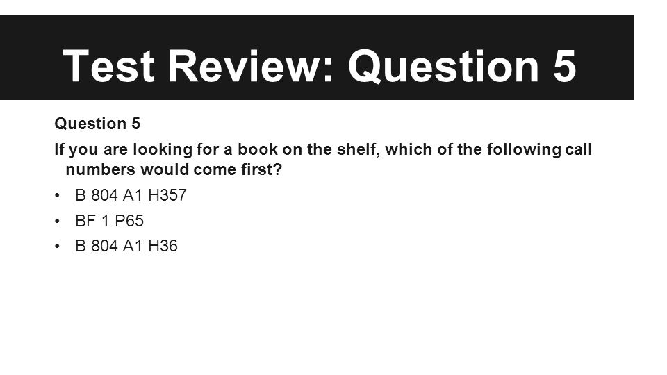 Test Review: Question 5 Question 5 If you are looking for a book on the shelf, which of the following call numbers would come first.