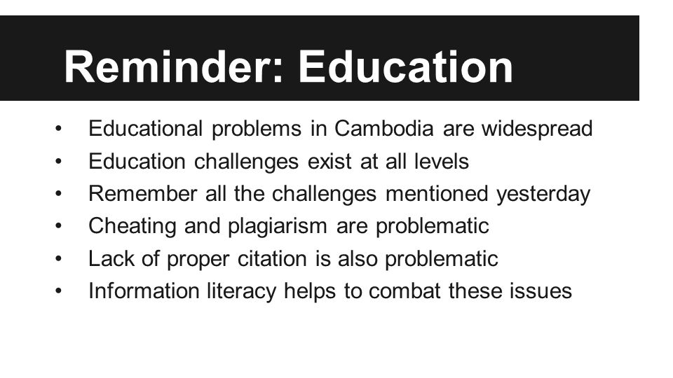 Reminder: Education Educational problems in Cambodia are widespread Education challenges exist at all levels Remember all the challenges mentioned yesterday Cheating and plagiarism are problematic Lack of proper citation is also problematic Information literacy helps to combat these issues
