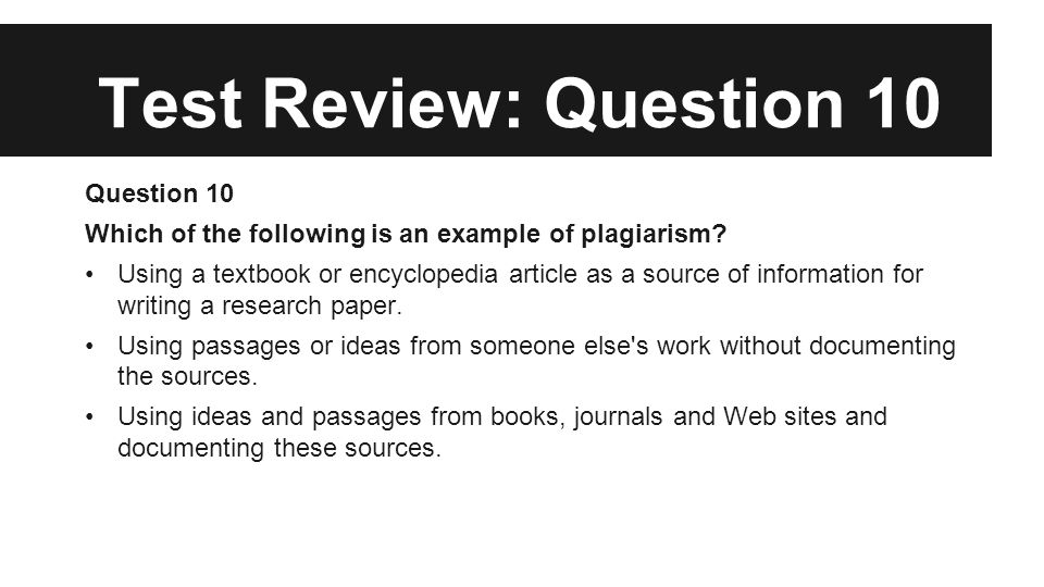 Test Review: Question 10 Question 10 Which of the following is an example of plagiarism? Using a textbook or encyclopedia article as a source of infor