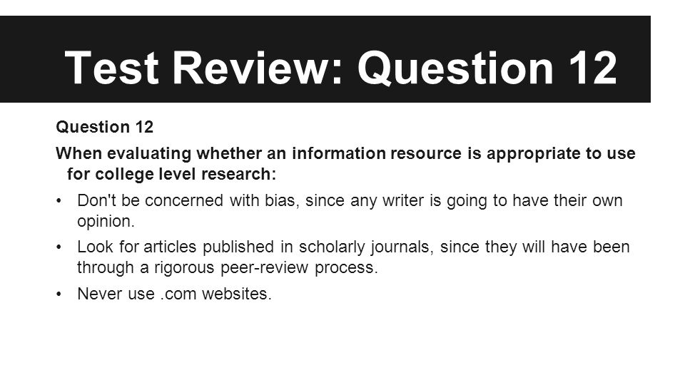 Test Review: Question 12 Question 12 When evaluating whether an information resource is appropriate to use for college level research: Don t be concerned with bias, since any writer is going to have their own opinion.