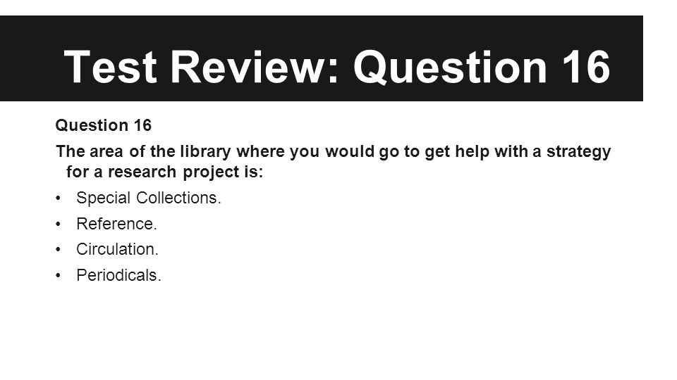 Test Review: Question 16 Question 16 The area of the library where you would go to get help with a strategy for a research project is: Special Collections.