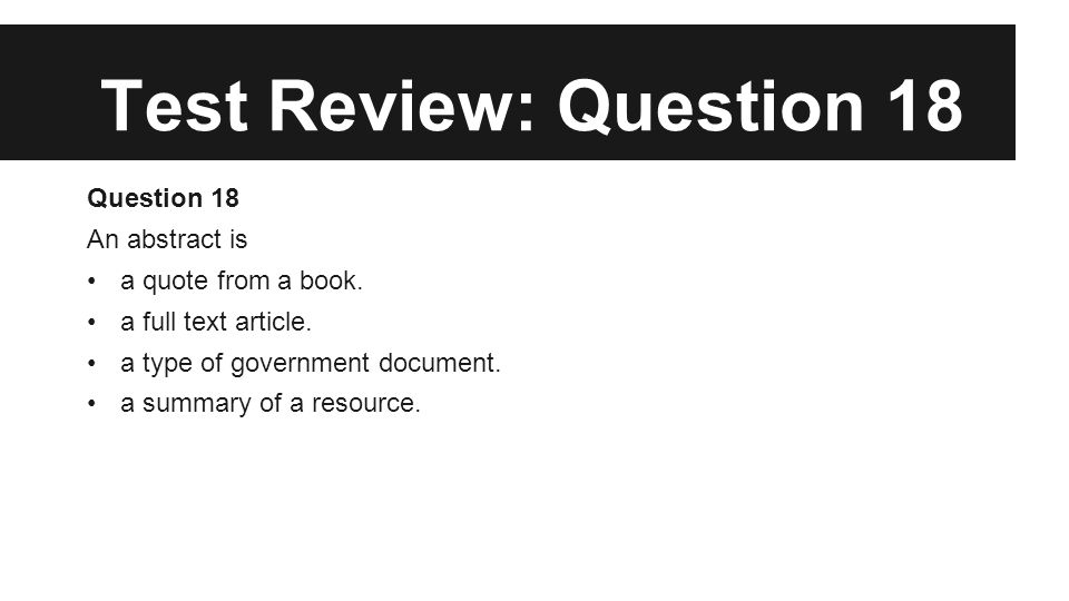 Test Review: Question 18 Question 18 An abstract is a quote from a book. a full text article. a type of government document. a summary of a resource.