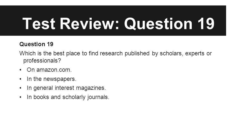 Test Review: Question 19 Question 19 Which is the best place to find research published by scholars, experts or professionals? On amazon.com. In the n