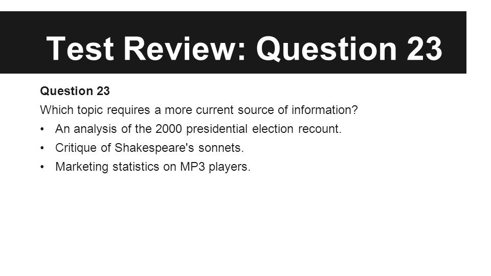 Test Review: Question 23 Question 23 Which topic requires a more current source of information? An analysis of the 2000 presidential election recount.