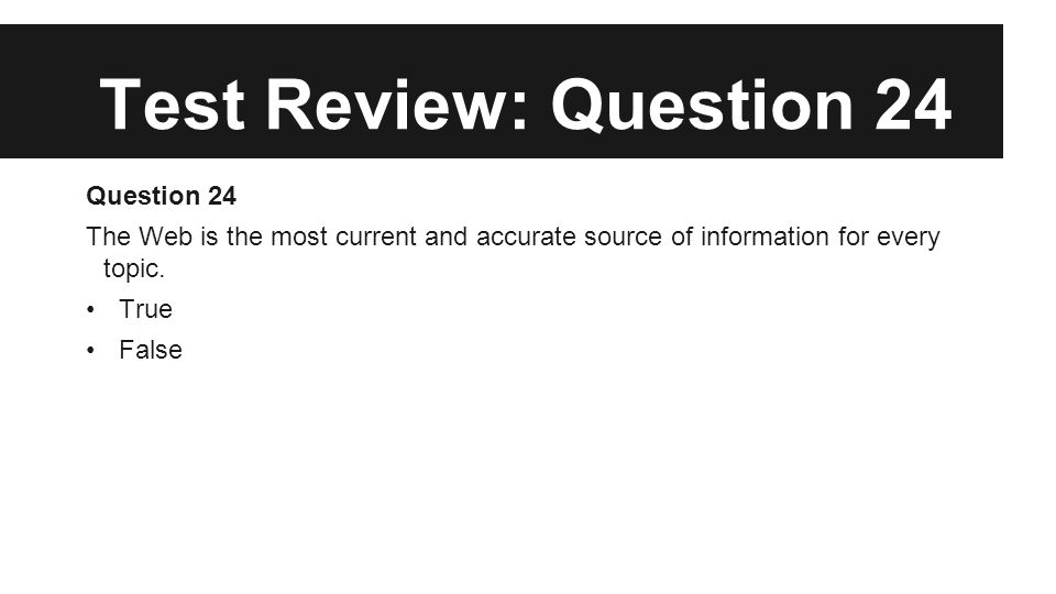 Test Review: Question 24 Question 24 The Web is the most current and accurate source of information for every topic. True False