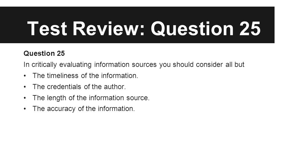 Test Review: Question 25 Question 25 In critically evaluating information sources you should consider all but The timeliness of the information. The c