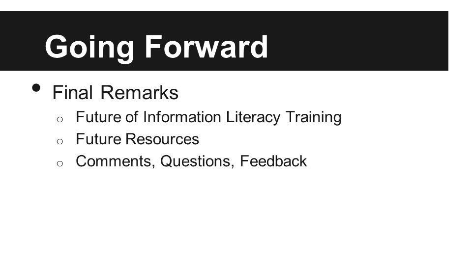 Going Forward Final Remarks o Future of Information Literacy Training o Future Resources o Comments, Questions, Feedback