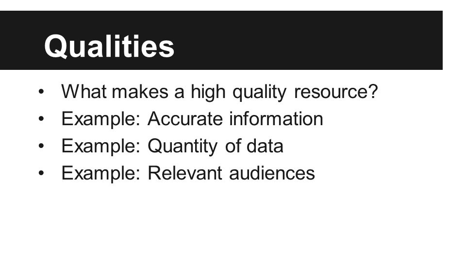 Qualities What makes a high quality resource? Example: Accurate information Example: Quantity of data Example: Relevant audiences
