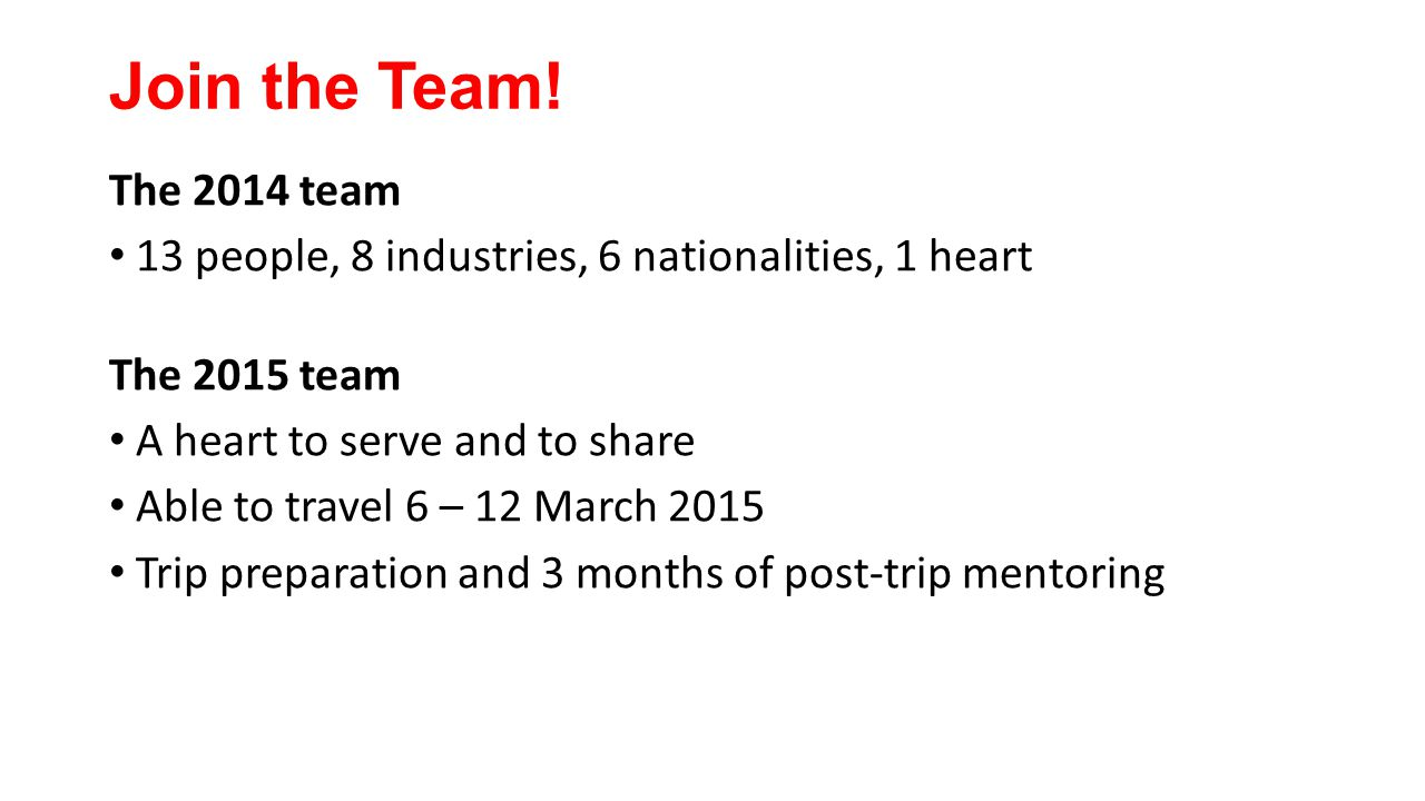 Join the Team! The 2014 team 13 people, 8 industries, 6 nationalities, 1 heart The 2015 team A heart to serve and to share Able to travel 6 – 12 March