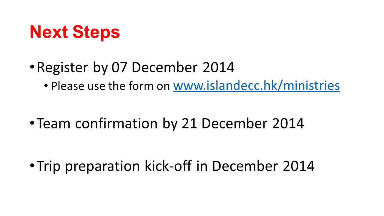 Next Steps Register by 07 December 2014 Please use the form on www.islandecc.hk/ministries www.islandecc.hk/ministries Team confirmation by 21 December 2014 Trip preparation kick-off in December 2014