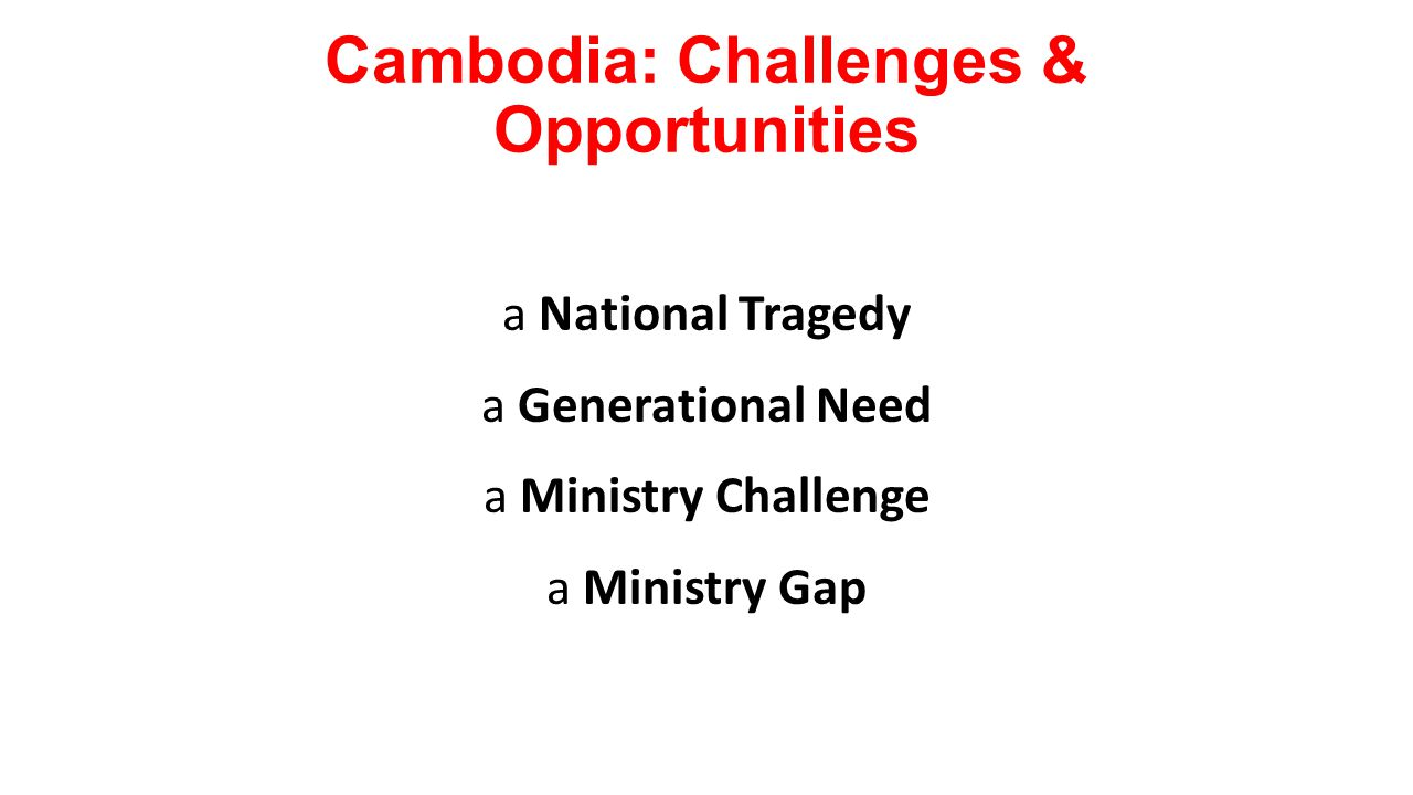 Cambodia: Challenges & Opportunities a National Tragedy a Generational Need a Ministry Challenge a Ministry Gap