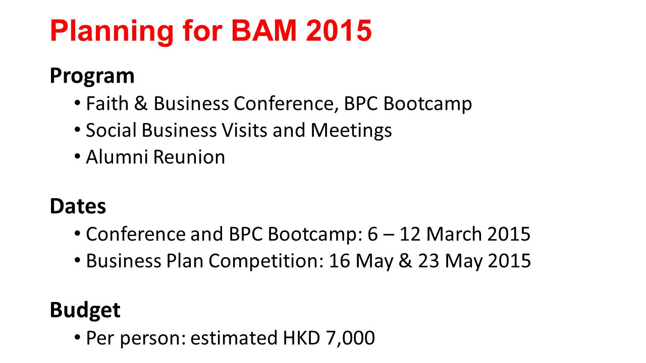 Planning for BAM 2015 Program Faith & Business Conference, BPC Bootcamp Social Business Visits and Meetings Alumni Reunion Dates Conference and BPC Bootcamp: 6 – 12 March 2015 Business Plan Competition: 16 May & 23 May 2015 Budget Per person: estimated HKD 7,000